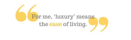 """For me, 'luxury' means the ease of living."""