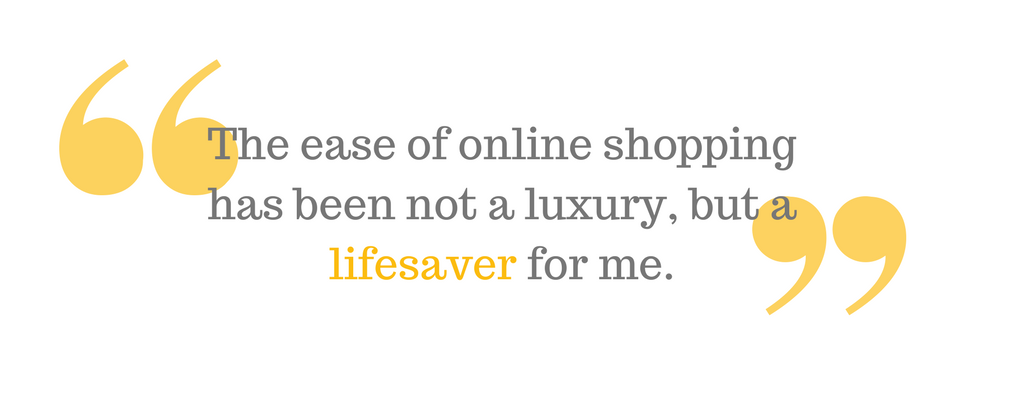 """The ease of online shopping has been not a luxury, but a lifesaver for me."""