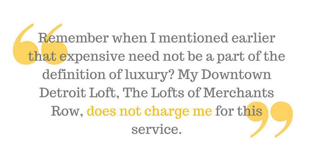 """And remember when I mentioned earlier that expensive need not be a part of the definition of luxury? My Downtown Detroit Loft, The Lofts of Merchants Row, does not charge me for this service."""