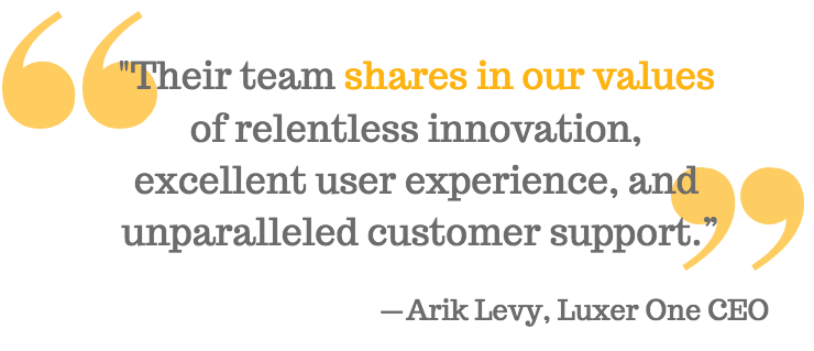 """""""Their team shares in our values  of relentless innovation,  excellent user experience, and  unparalleled customer support."""" - Arik Levy, Luxer One CEO"""